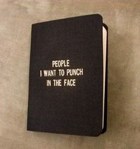 People I want to punch in the face....and THIS is my little black book!