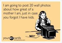 I am going to post 20 wall photos about how great of a mother I am, just in case you forgot I have kids.